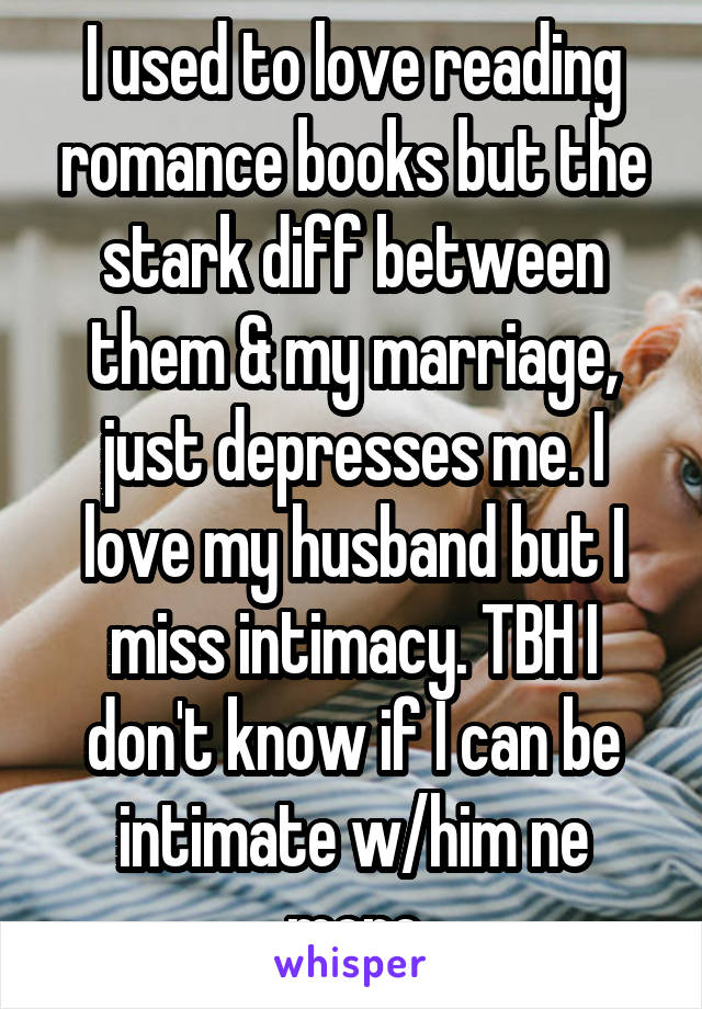 I used to love reading romance books but the stark diff between them & my marriage, just depresses me. I love my husband but I miss intimacy. TBH I don't know if I can be intimate w/him ne more