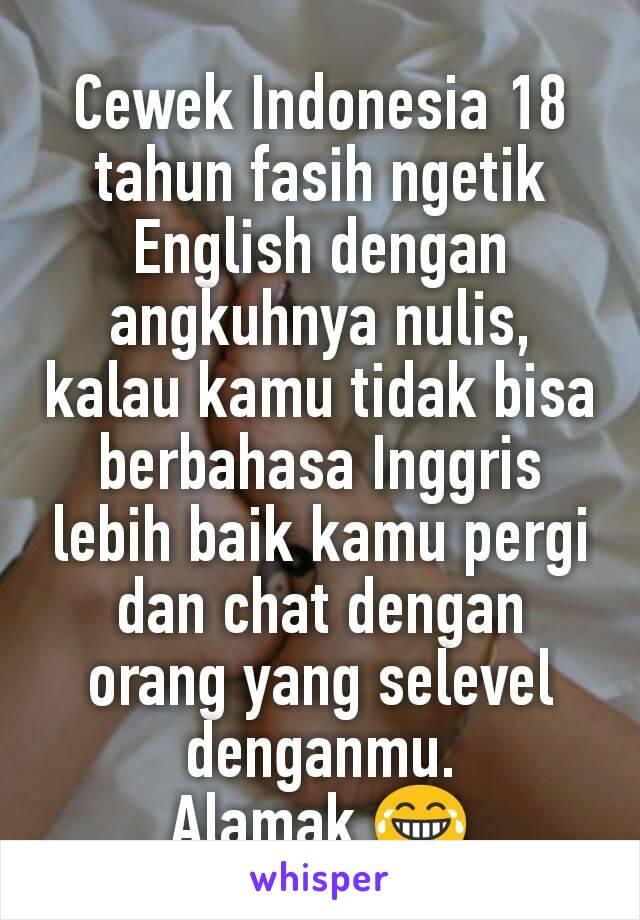 Cewek Indonesia 18 tahun fasih ngetik English dengan angkuhnya nulis, kalau kamu tidak bisa berbahasa Inggris lebih baik kamu pergi dan chat dengan orang yang selevel denganmu. Alamak 😂