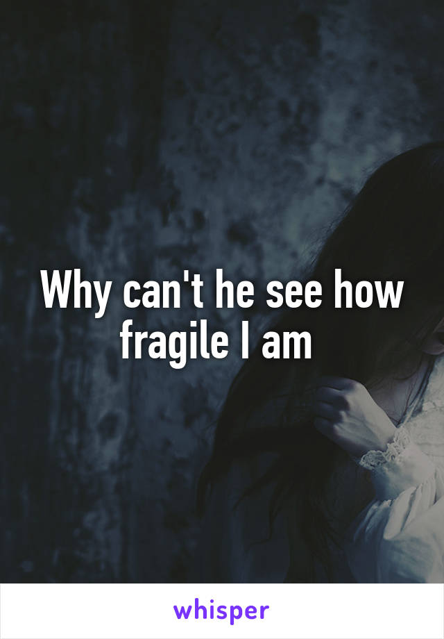 Why can't he see how fragile I am