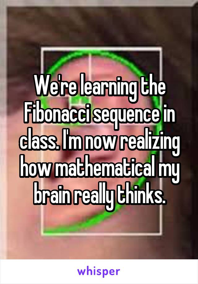 We're learning the Fibonacci sequence in class. I'm now realizing how mathematical my brain really thinks.