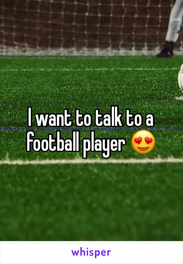 I want to talk to a football player 😍