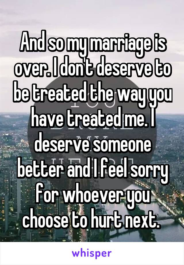And so my marriage is over. I don't deserve to be treated the way you have treated me. I deserve someone better and I feel sorry for whoever you choose to hurt next.