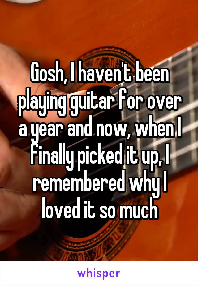 Gosh, I haven't been playing guitar for over a year and now, when I finally picked it up, I remembered why I loved it so much