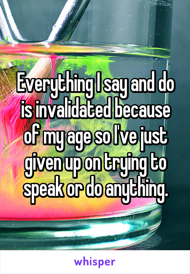 Everything I say and do is invalidated because of my age so I've just given up on trying to speak or do anything.