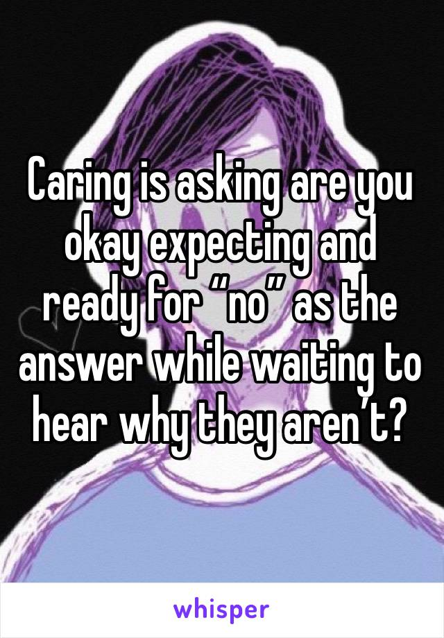 """Caring is asking are you okay expecting and ready for """"no"""" as the answer while waiting to hear why they aren't?"""
