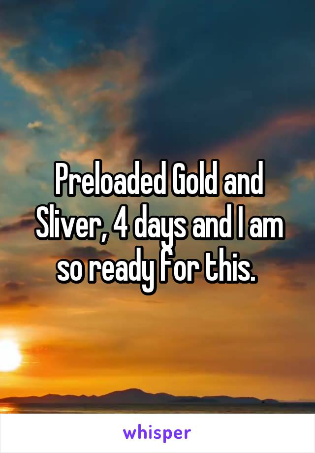 Preloaded Gold and Sliver, 4 days and I am so ready for this.