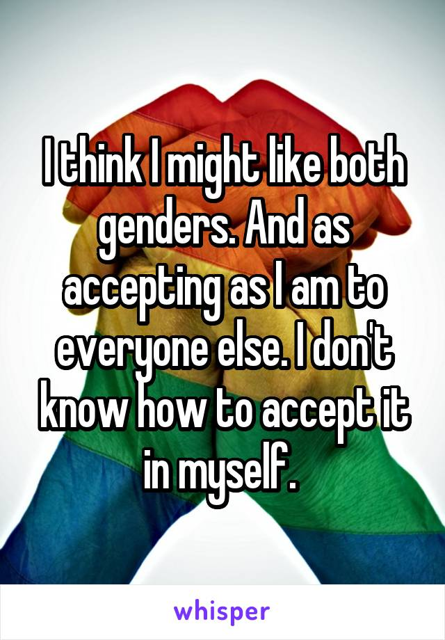 I think I might like both genders. And as accepting as I am to everyone else. I don't know how to accept it in myself.