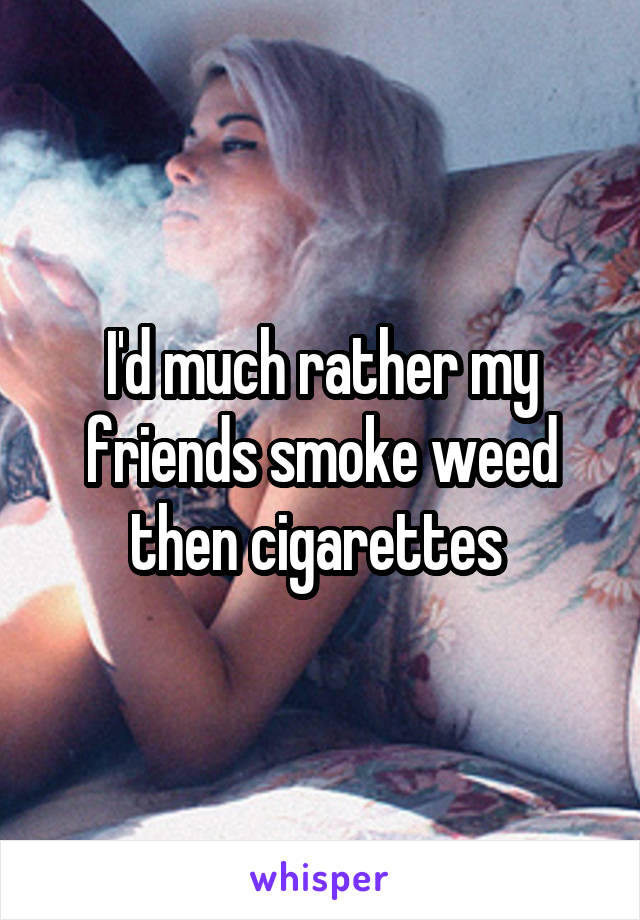 I'd much rather my friends smoke weed then cigarettes