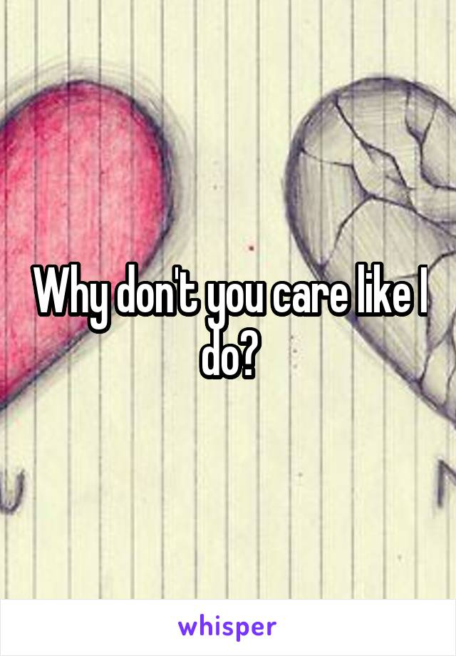 Why don't you care like I do?