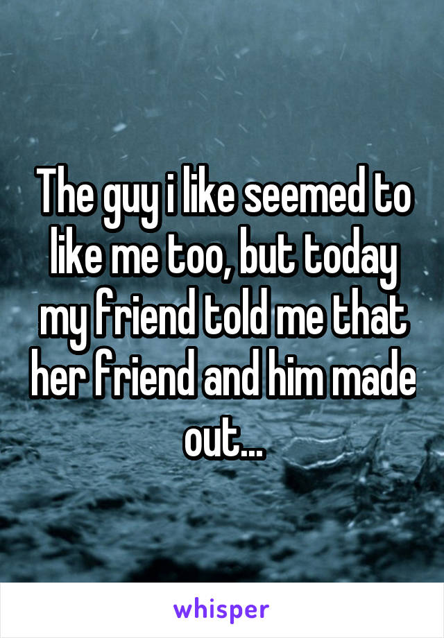 The guy i like seemed to like me too, but today my friend told me that her friend and him made out...