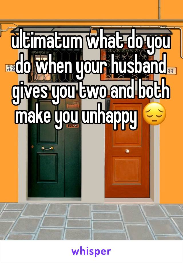 ultimatum what do you do when your husband gives you two and both make you unhappy 😔