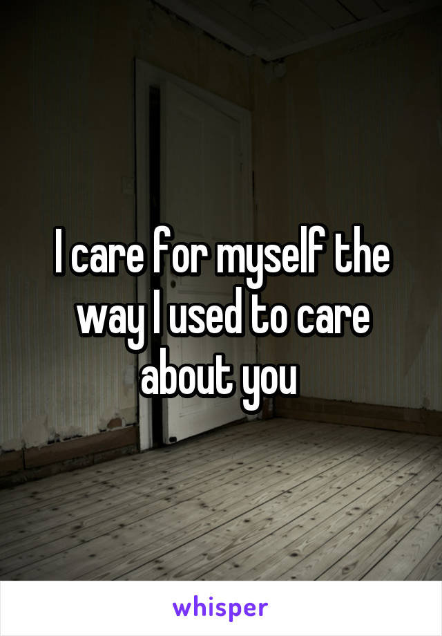 I care for myself the way I used to care about you