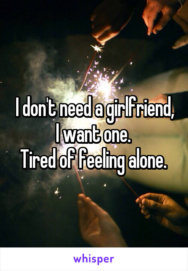 I don't need a girlfriend, I want one.  Tired of feeling alone.