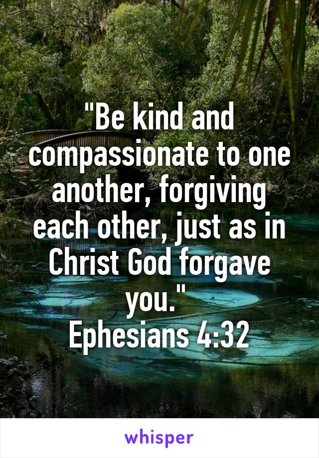 """Be kind and compassionate to one another, forgiving each other, just as in Christ God forgave you.""  Ephesians 4:32"