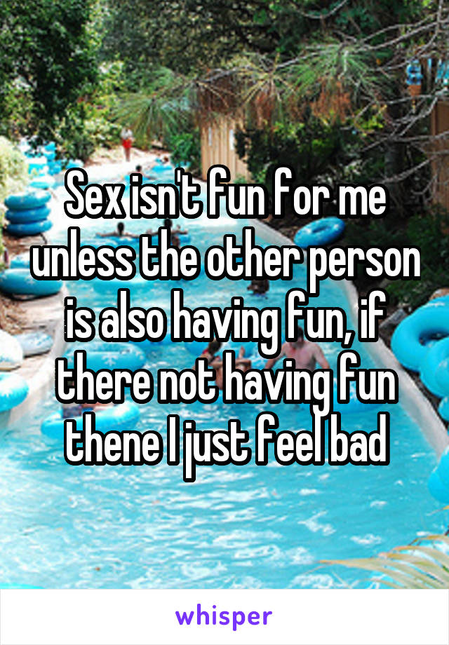 Sex isn't fun for me unless the other person is also having fun, if there not having fun thene I just feel bad