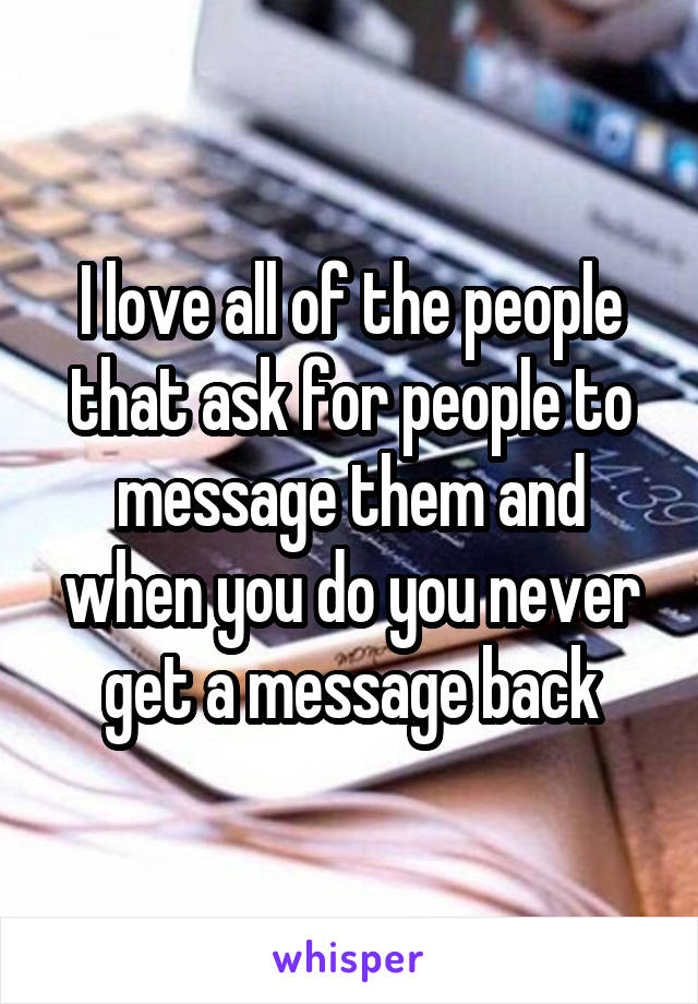I love all of the people that ask for people to message them and when you do you never get a message back