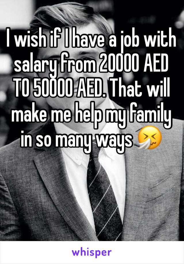 I wish if I have a job with salary from 20000 AED TO 50000 AED. That will make me help my family in so many ways 🤧