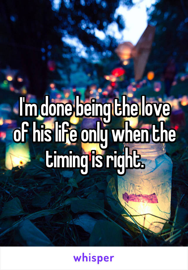 I'm done being the love of his life only when the timing is right.