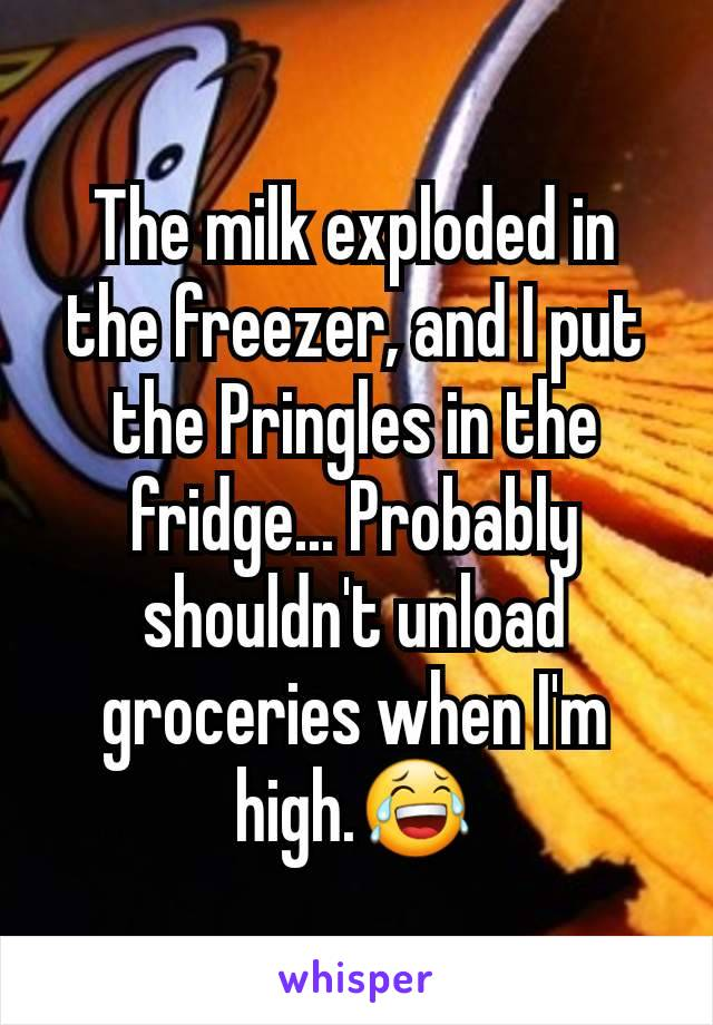 The milk exploded in the freezer, and I put the Pringles in the fridge... Probably shouldn't unload groceries when I'm high.😂