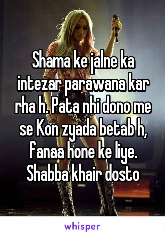 Shama ke jalne ka intezar parawana kar rha h. Pata nhi dono me se Kon zyada betab h, fanaa hone ke liye. Shabba khair dosto