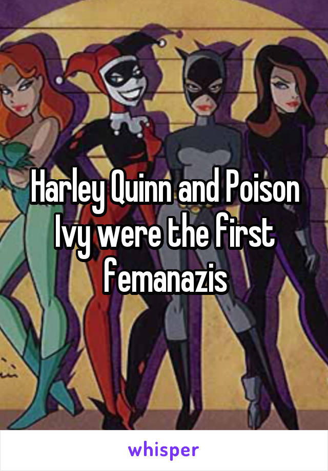 Harley Quinn and Poison Ivy were the first femanazis