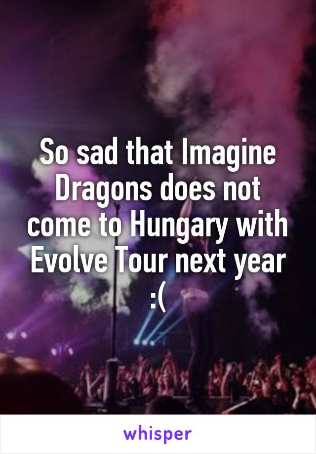 So sad that Imagine Dragons does not come to Hungary with Evolve Tour next year :(