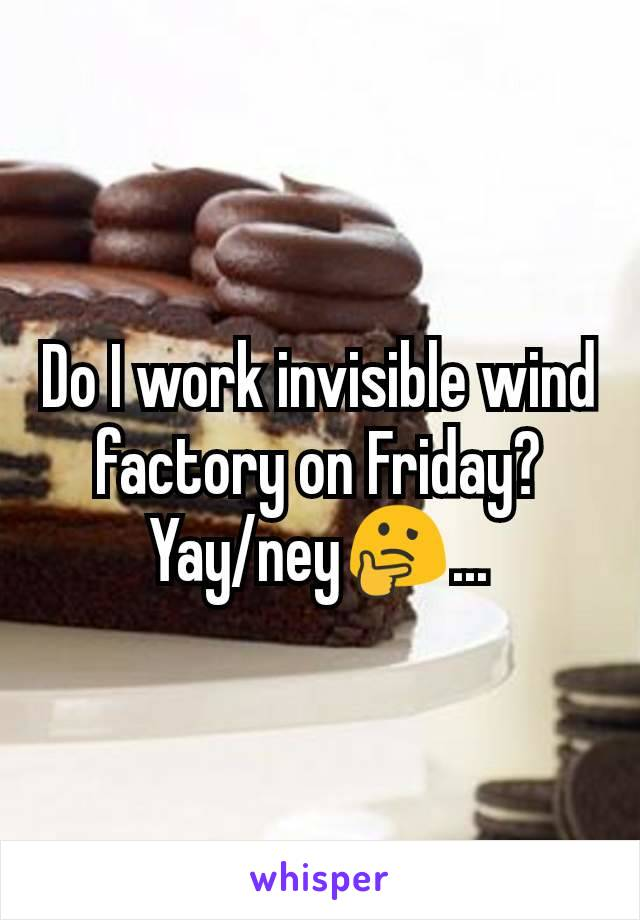 Do I work invisible wind factory on Friday? Yay/ney🤔...