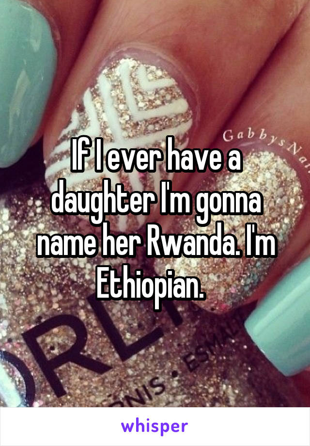 If I ever have a daughter I'm gonna name her Rwanda. I'm Ethiopian.