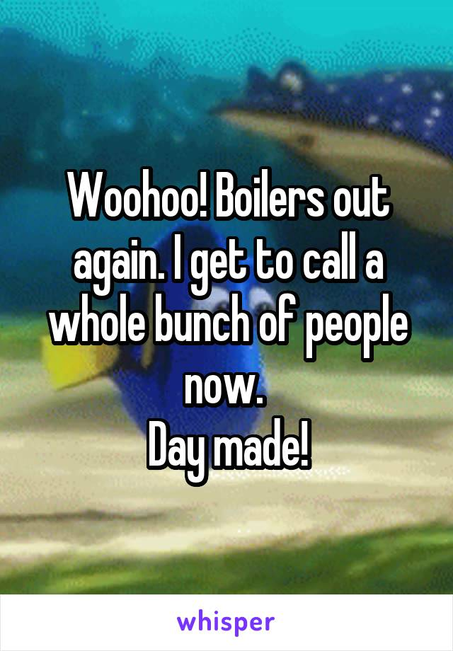 Woohoo! Boilers out again. I get to call a whole bunch of people now.  Day made!
