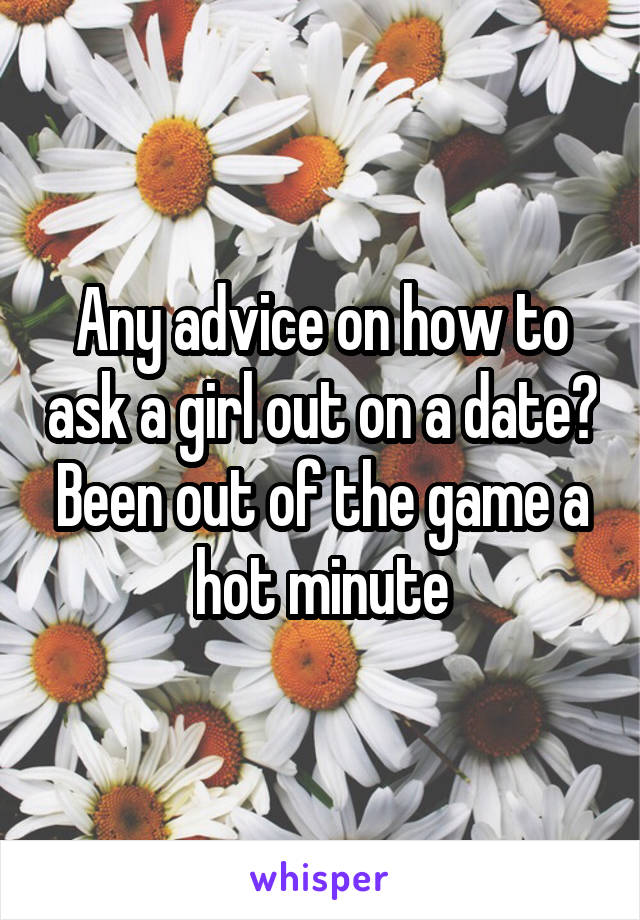 Any advice on how to ask a girl out on a date? Been out of the game a hot minute