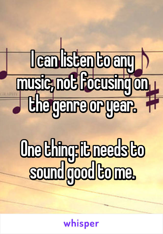 I can listen to any music, not focusing on the genre or year.  One thing: it needs to sound good to me.