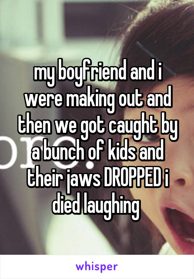 my boyfriend and i were making out and then we got caught by a bunch of kids and their jaws DROPPED i died laughing