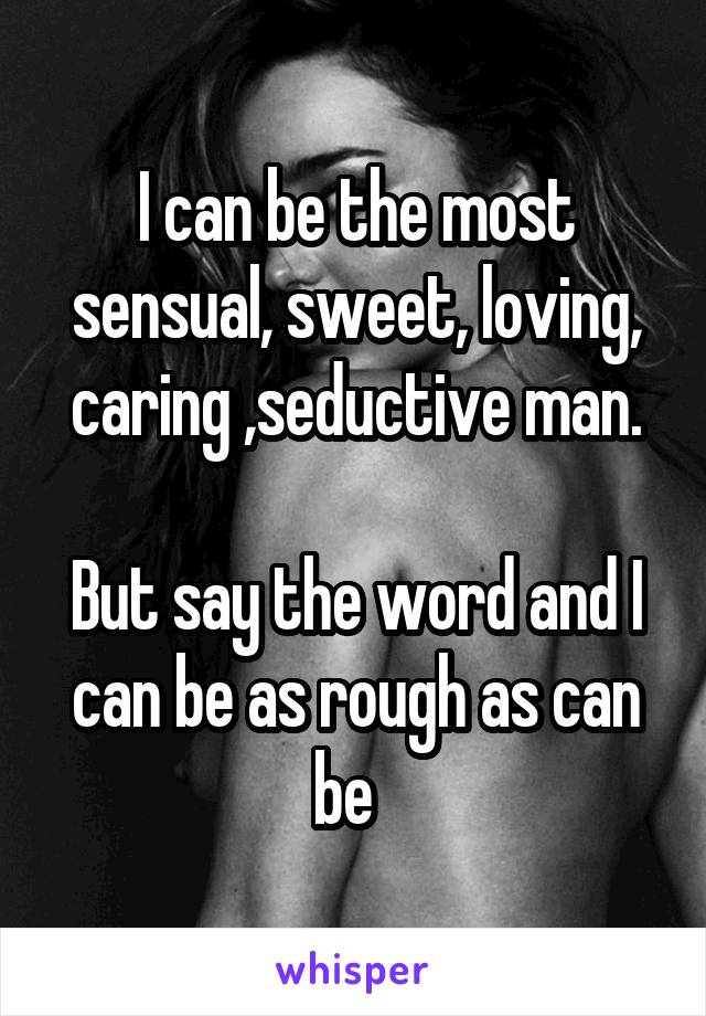 I can be the most sensual, sweet, loving, caring ,seductive man.  But say the word and I can be as rough as can be