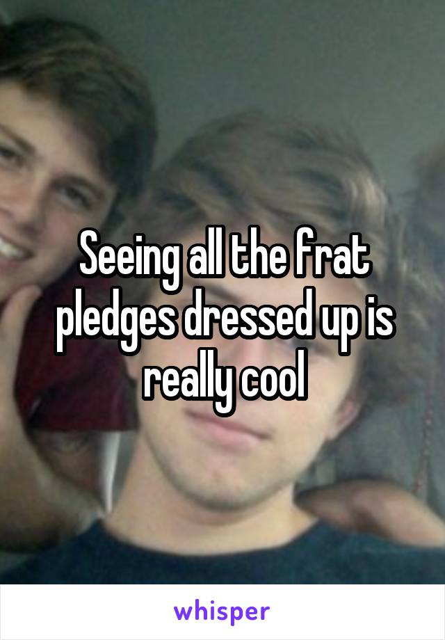 Seeing all the frat pledges dressed up is really cool