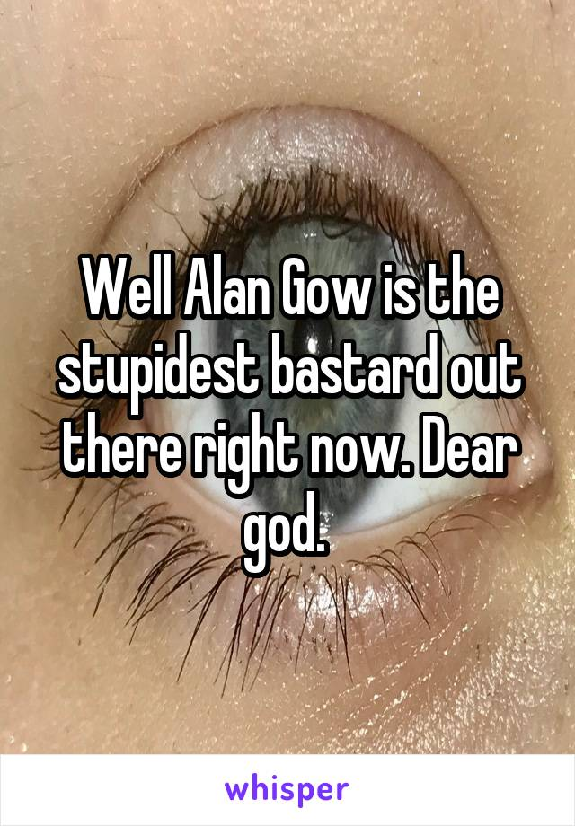 Well Alan Gow is the stupidest bastard out there right now. Dear god.