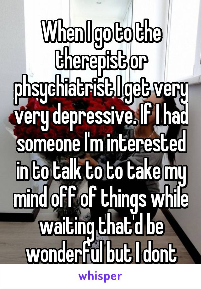 When I go to the therepist or phsychiatrist I get very very depressive. If I had someone I'm interested in to talk to to take my mind off of things while waiting that'd be wonderful but I dont