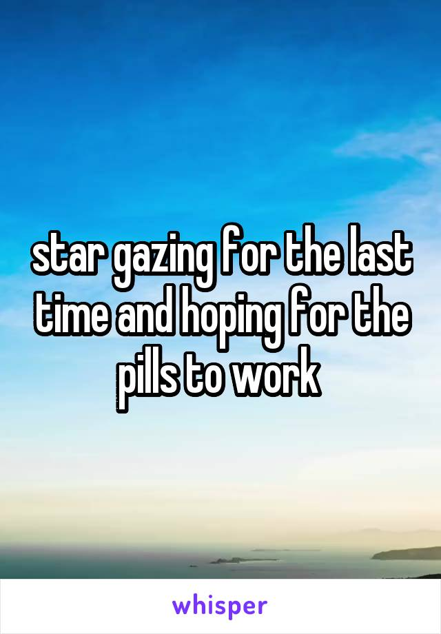 star gazing for the last time and hoping for the pills to work