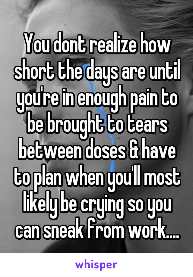 You dont realize how short the days are until you're in enough pain to be brought to tears between doses & have to plan when you'll most likely be crying so you can sneak from work....