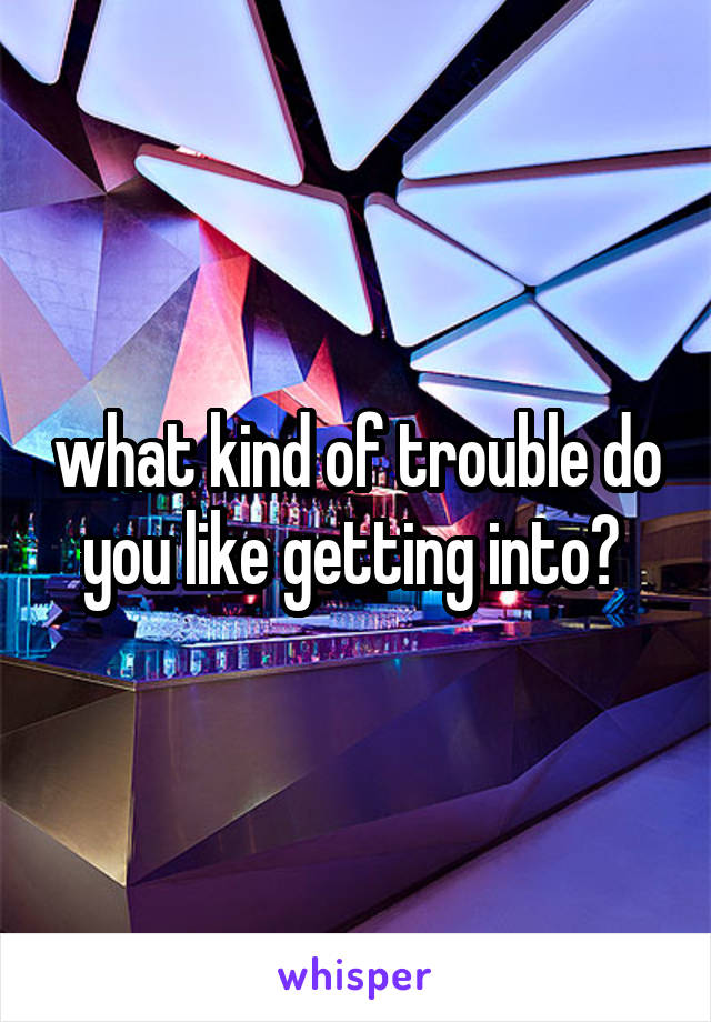 what kind of trouble do you like getting into?