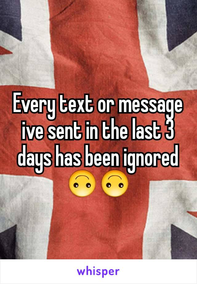 Every text or message ive sent in the last 3 days has been ignored 🙃🙃
