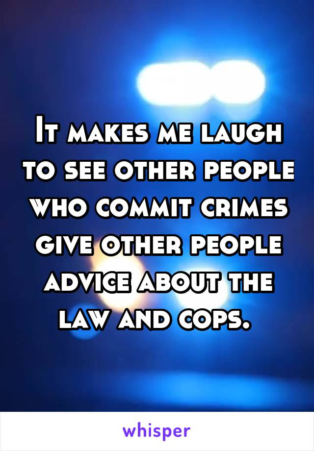 It makes me laugh to see other people who commit crimes give other people advice about the law and cops.