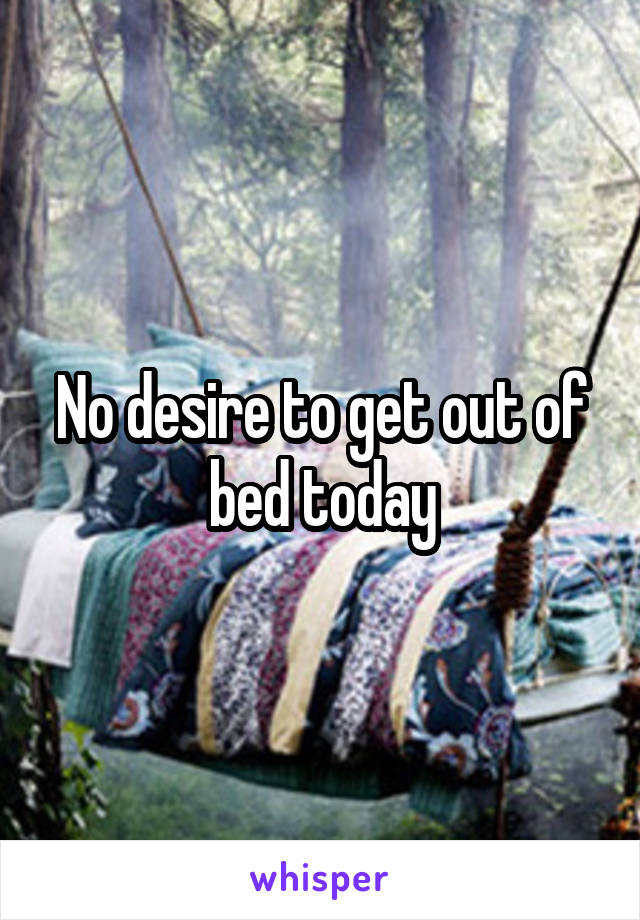 No desire to get out of bed today
