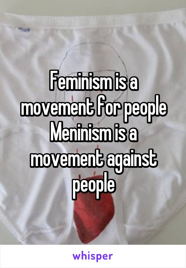 Feminism is a movement for people Meninism is a movement against people