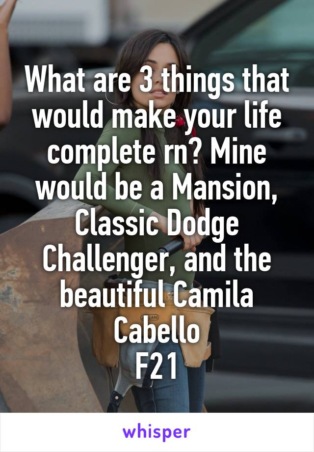 What are 3 things that would make your life complete rn? Mine would be a Mansion, Classic Dodge Challenger, and the beautiful Camila Cabello F21