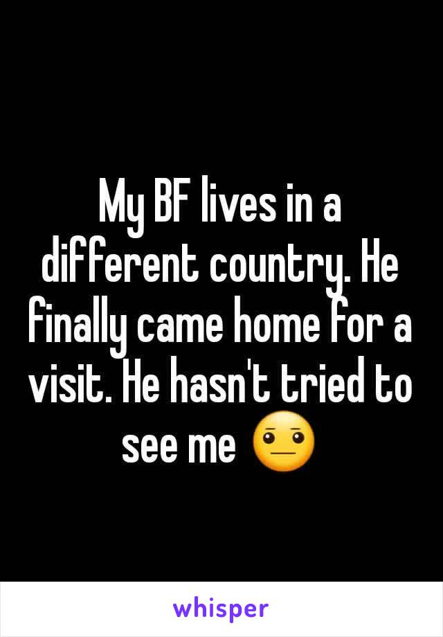 My BF lives in a different country. He finally came home for a visit. He hasn't tried to see me 😐