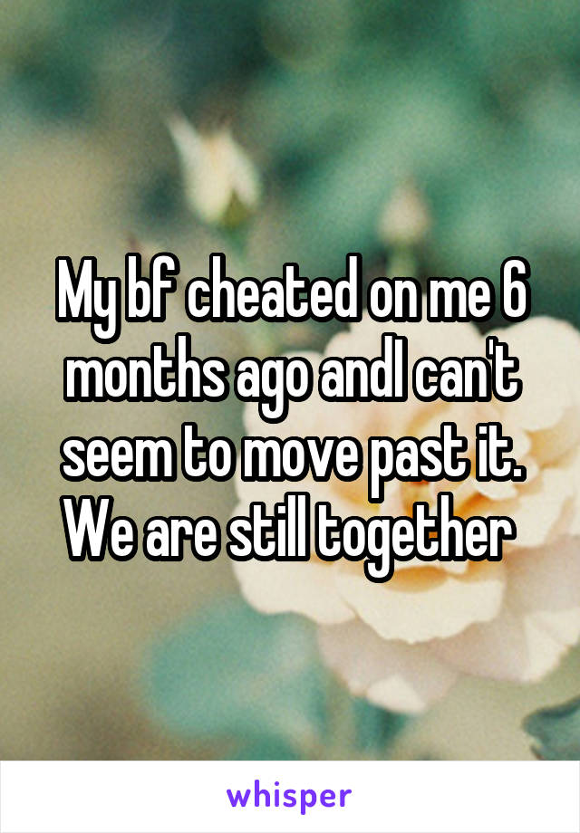 My bf cheated on me 6 months ago andI can't seem to move past it. We are still together
