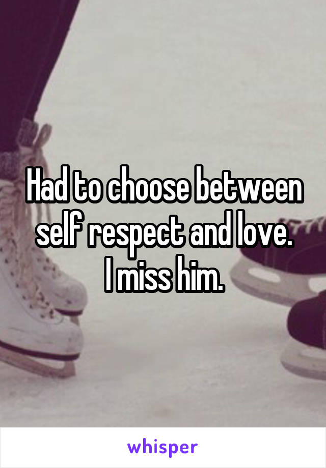 Had to choose between self respect and love. I miss him.