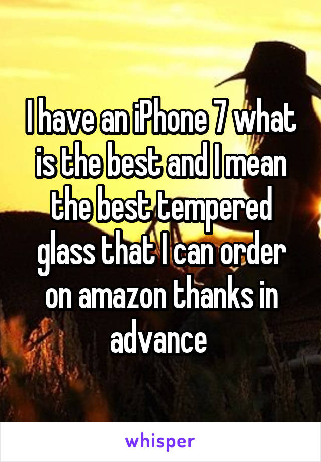 I have an iPhone 7 what is the best and I mean the best tempered glass that I can order on amazon thanks in advance