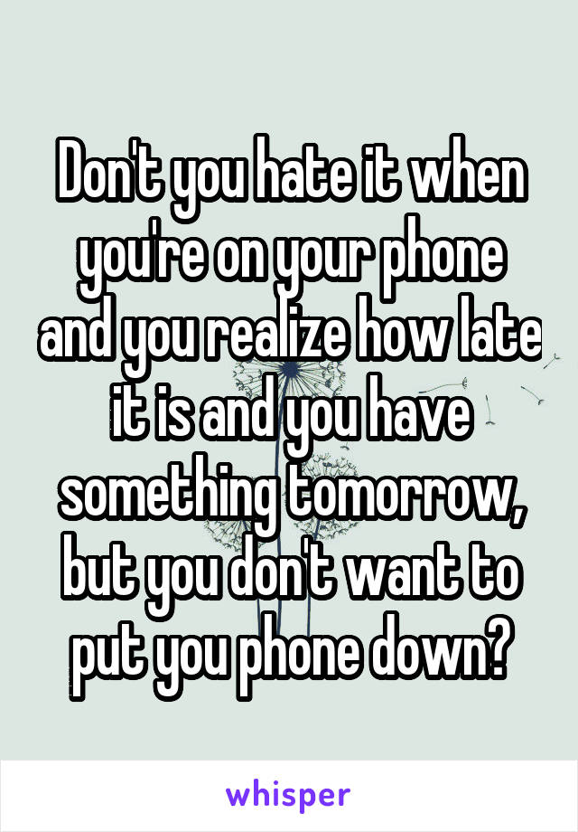Don't you hate it when you're on your phone and you realize how late it is and you have something tomorrow, but you don't want to put you phone down?
