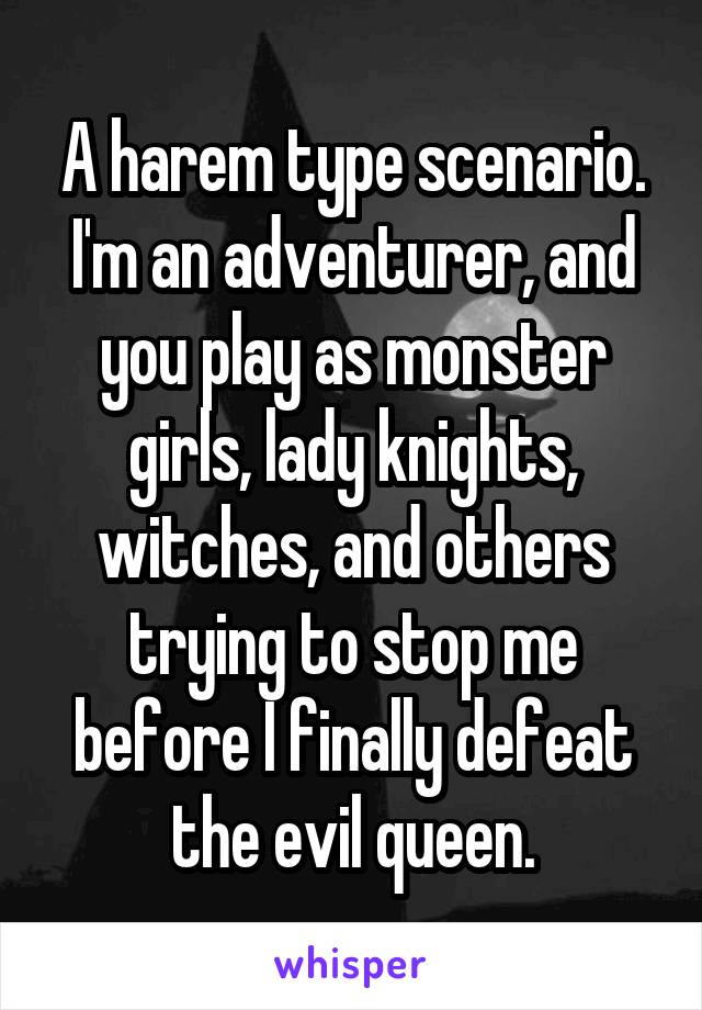 A harem type scenario. I'm an adventurer, and you play as monster girls, lady knights, witches, and others trying to stop me before I finally defeat the evil queen.